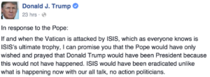 """Screenshot of Trump's tweet: """"If and when the Vatican is attacked by ISIS, which as everyone knows is ISIS's ultimate trophy, I can promise you that the Pope would have only wished and prayed that Donald Trump would have been President because this would not have happened. ISIS would have been eradicated unlike what is happening now with our all talk, no action politicians."""""""